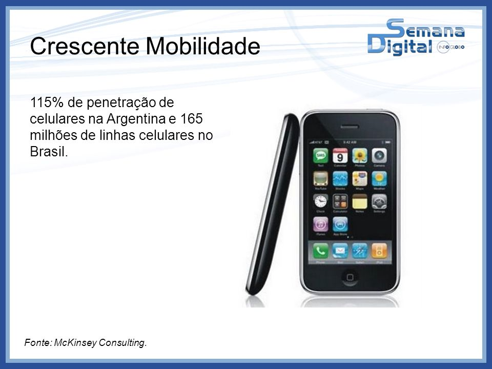 Crescente Mobilidade 115% de penetração de celulares na Argentina e 165 milhões de linhas celulares no Brasil. Fonte: McKinsey Consulting.