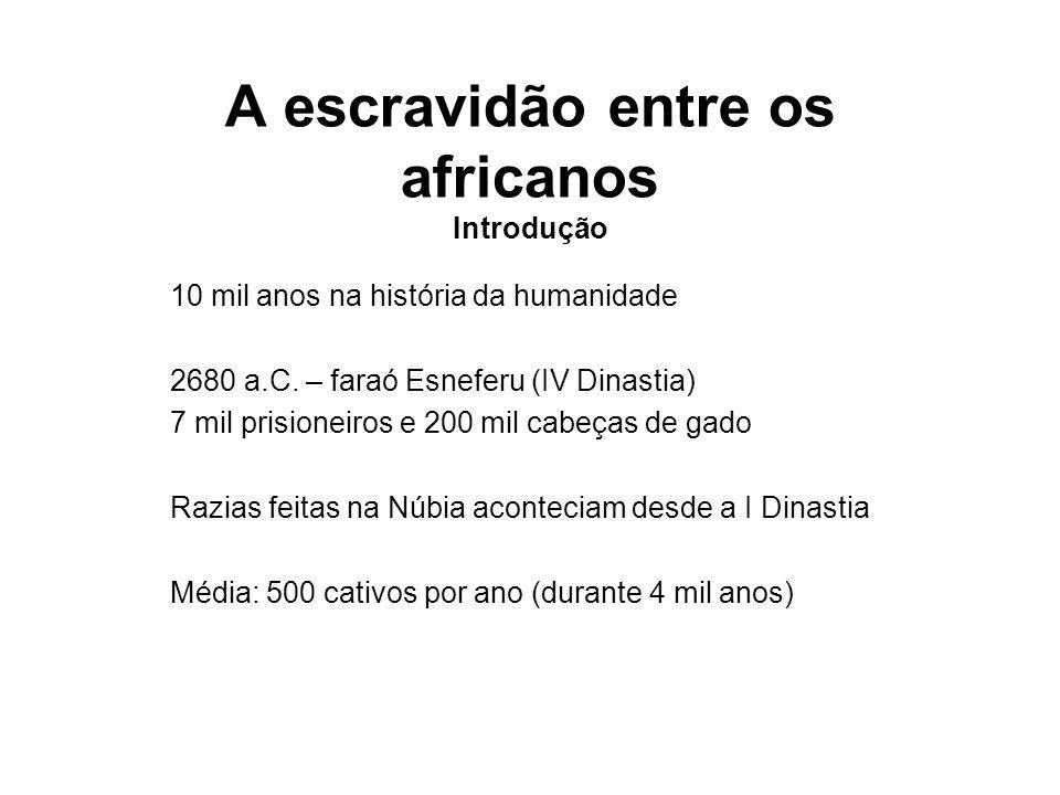 A escravidão entre os africanos Introdução 10 mil anos na história da humanidade 2680 a.C. – faraó Esneferu (IV Dinastia) 7 mil prisioneiros e 200 mil