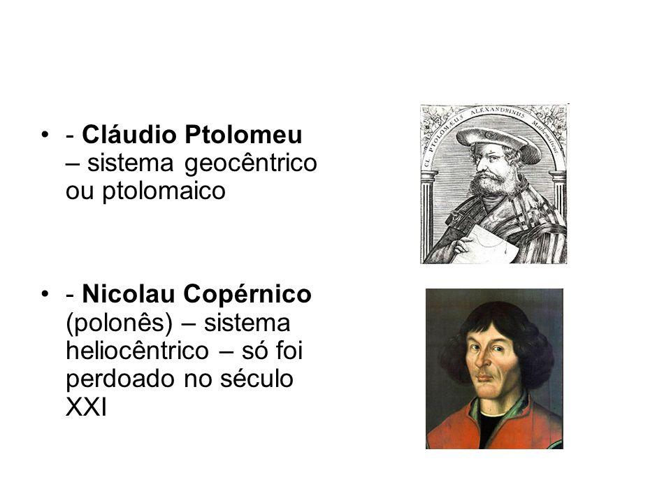 - Cláudio Ptolomeu – sistema geocêntrico ou ptolomaico - Nicolau Copérnico (polonês) – sistema heliocêntrico – só foi perdoado no século XXI