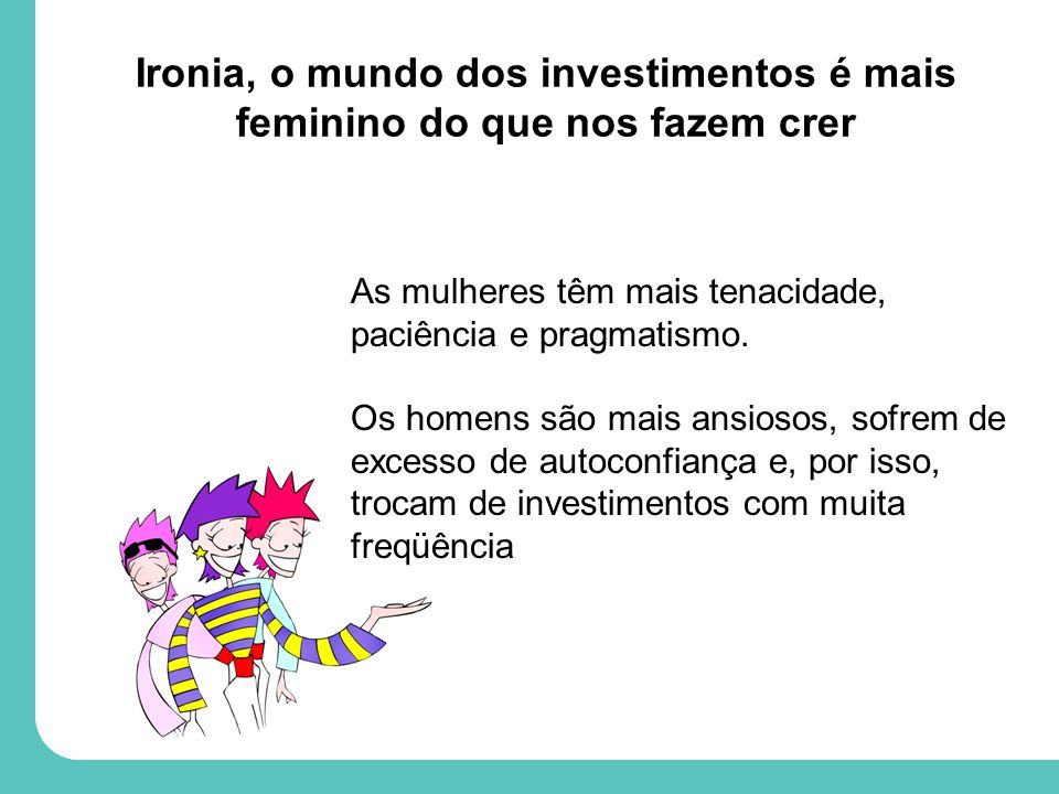 Ironia, o mundo dos investimentos é mais feminino do que nos fazem crer As mulheres têm mais tenacidade, paciência e pragmatismo.