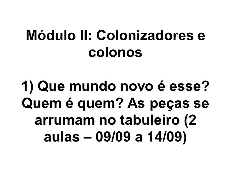 Módulo II: Colonizadores e colonos 1) Que mundo novo é esse? Quem é quem? As peças se arrumam no tabuleiro (2 aulas – 09/09 a 14/09)