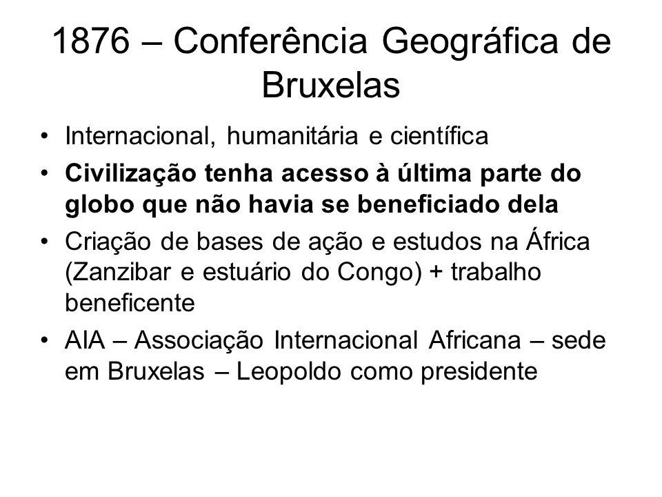 1876 – Conferência Geográfica de Bruxelas Internacional, humanitária e científica Civilização tenha acesso à última parte do globo que não havia se be