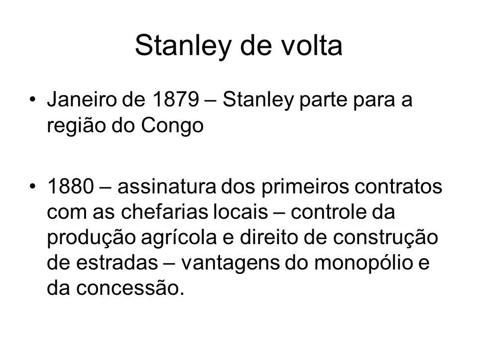 Stanley de volta Janeiro de 1879 – Stanley parte para a região do Congo 1880 – assinatura dos primeiros contratos com as chefarias locais – controle d
