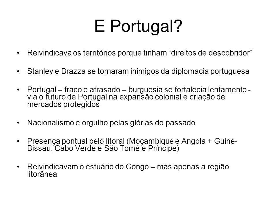 E Portugal? Reivindicava os territórios porque tinham direitos de descobridor Stanley e Brazza se tornaram inimigos da diplomacia portuguesa Portugal