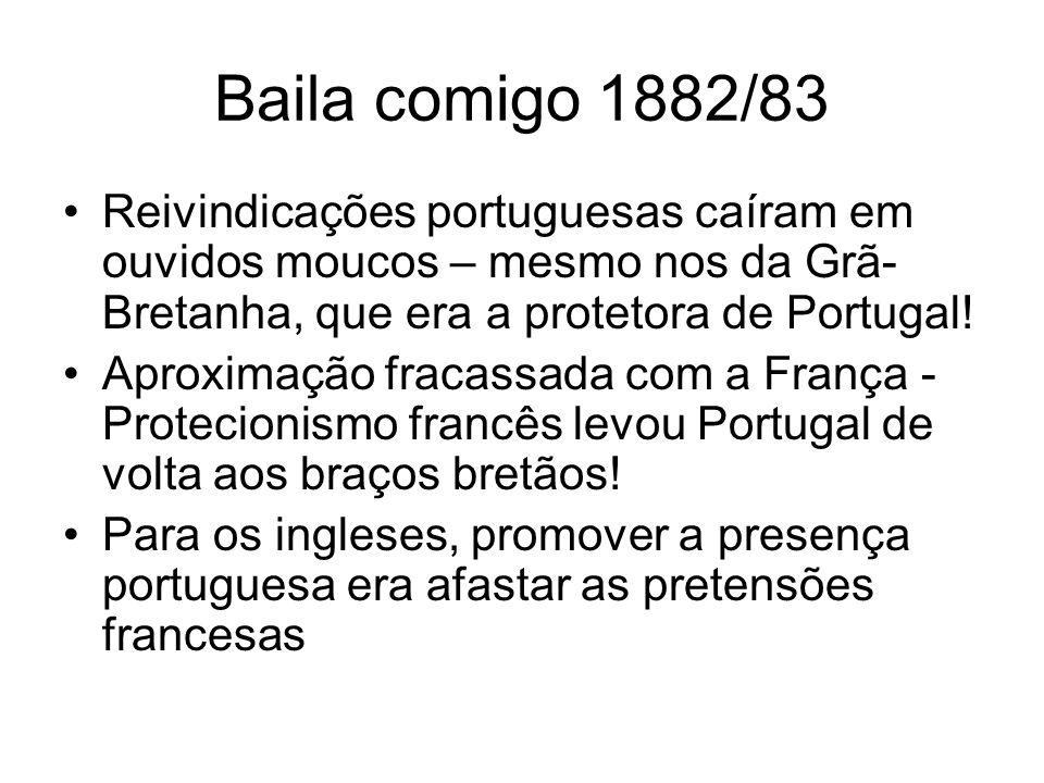 Baila comigo 1882/83 Reivindicações portuguesas caíram em ouvidos moucos – mesmo nos da Grã- Bretanha, que era a protetora de Portugal! Aproximação fr
