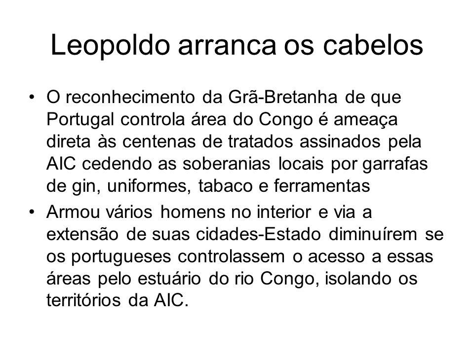Leopoldo arranca os cabelos O reconhecimento da Grã-Bretanha de que Portugal controla área do Congo é ameaça direta às centenas de tratados assinados