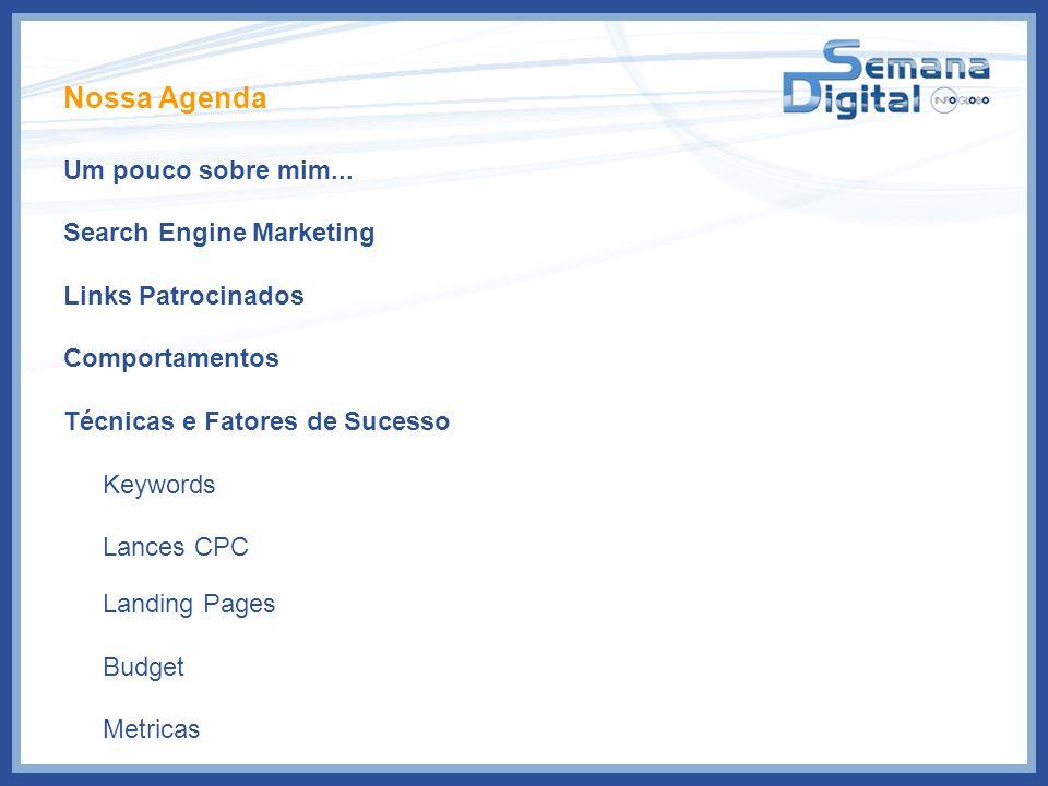 Nossa Agenda Um pouco sobre mim... Search Engine Marketing Links Patrocinados Comportamentos Técnicas e Fatores de Sucesso Keywords Lances CPC Landing