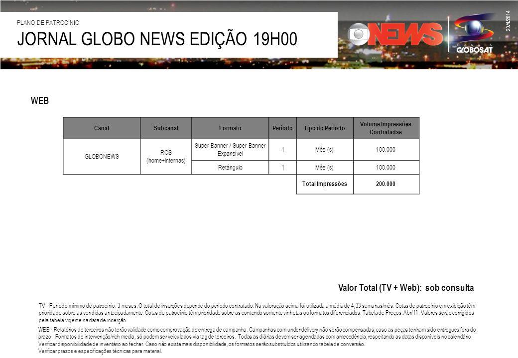 20/4/2014 JORNAL GLOBO NEWS EDIÇÃO 19H00 PLANO DE PATROCÍNIO Valor Total (TV + Web): sob consulta WEB CanalSubcanalFormatoPeríodoTipo do Período Volum