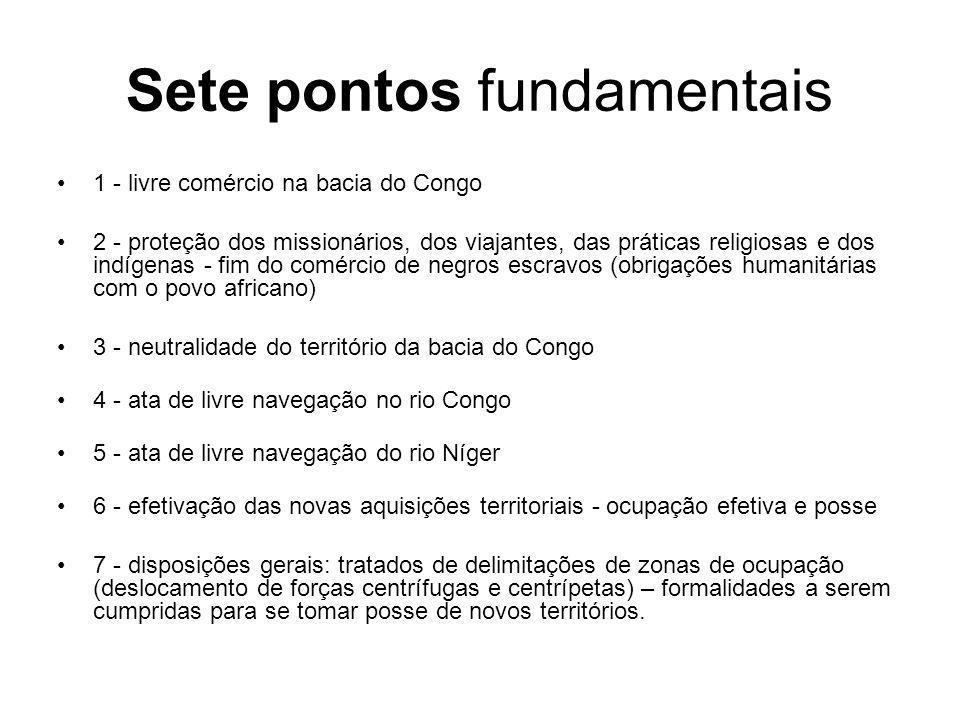 Sete pontos fundamentais 1 - livre comércio na bacia do Congo 2 - proteção dos missionários, dos viajantes, das práticas religiosas e dos indígenas - fim do comércio de negros escravos (obrigações humanitárias com o povo africano) 3 - neutralidade do território da bacia do Congo 4 - ata de livre navegação no rio Congo 5 - ata de livre navegação do rio Níger 6 - efetivação das novas aquisições territoriais - ocupação efetiva e posse 7 - disposições gerais: tratados de delimitações de zonas de ocupação (deslocamento de forças centrífugas e centrípetas) – formalidades a serem cumpridas para se tomar posse de novos territórios.