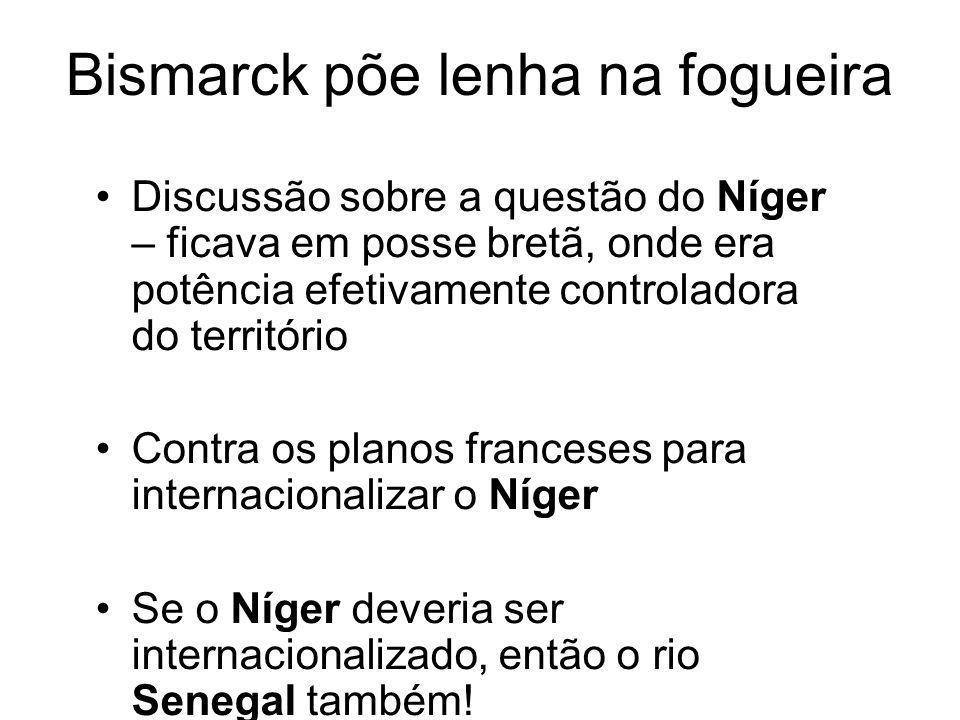 Bismarck põe lenha na fogueira Discussão sobre a questão do Níger – ficava em posse bretã, onde era potência efetivamente controladora do território Contra os planos franceses para internacionalizar o Níger Se o Níger deveria ser internacionalizado, então o rio Senegal também!