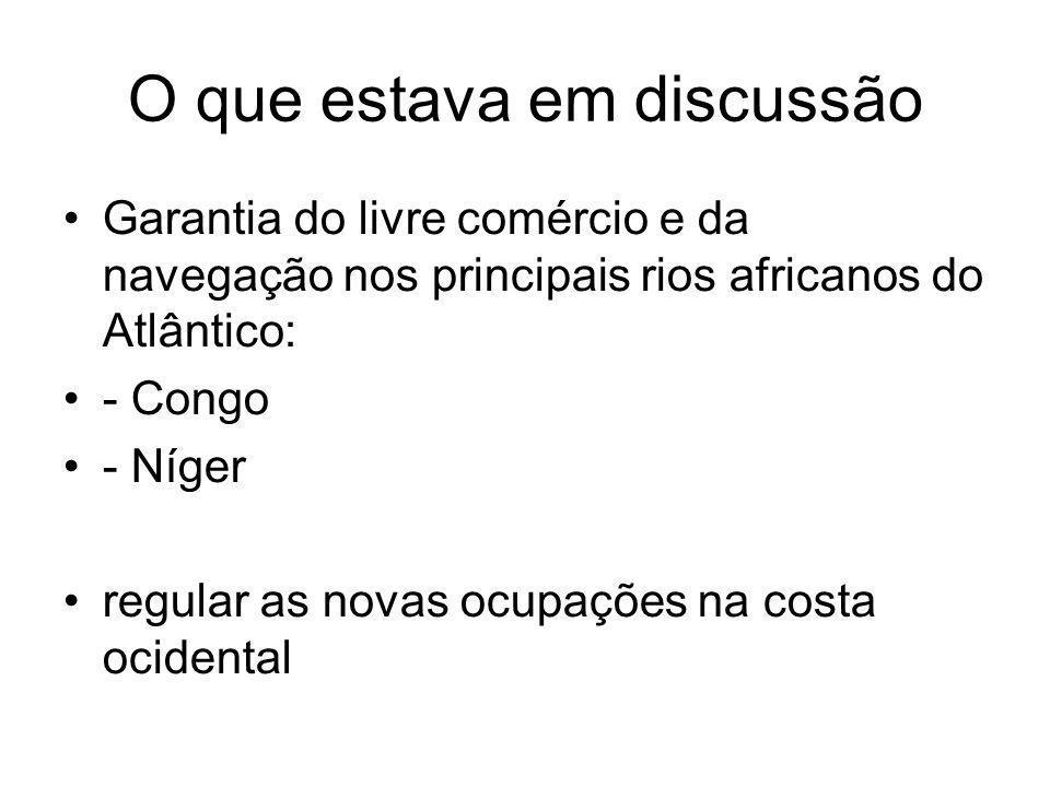 O que estava em discussão Garantia do livre comércio e da navegação nos principais rios africanos do Atlântico: - Congo - Níger regular as novas ocupa