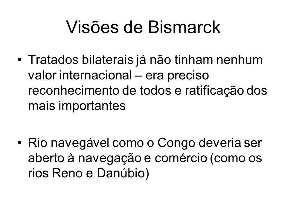 Visões de Bismarck Tratados bilaterais já não tinham nenhum valor internacional – era preciso reconhecimento de todos e ratificação dos mais importantes Rio navegável como o Congo deveria ser aberto à navegação e comércio (como os rios Reno e Danúbio)