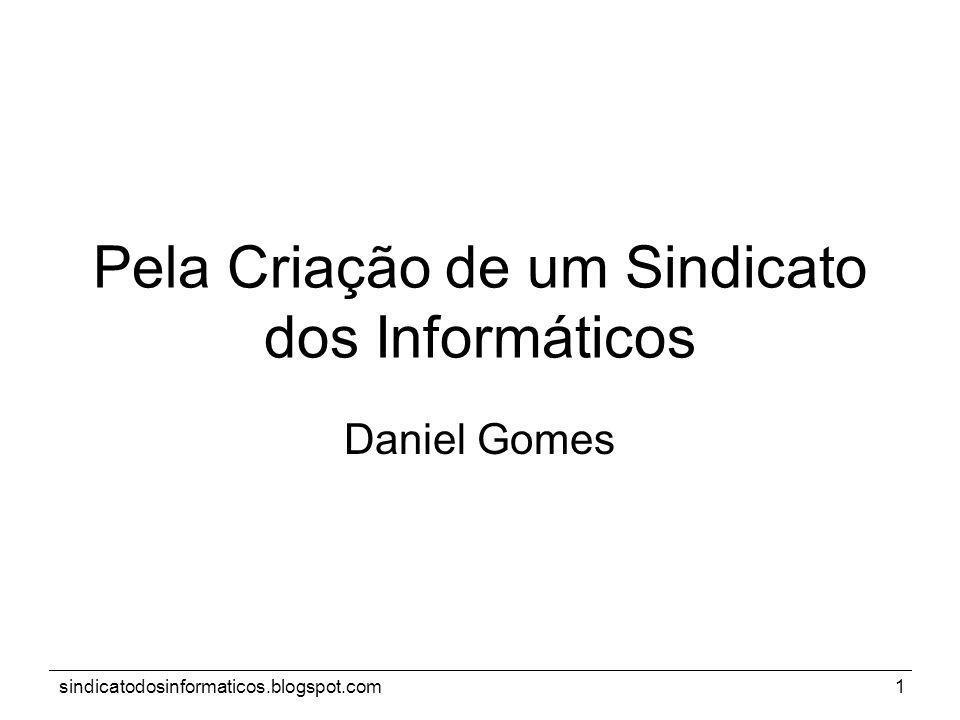 sindicatodosinformaticos.blogspot.com1 Pela Criação de um Sindicato dos Informáticos Daniel Gomes