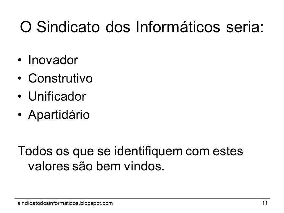 sindicatodosinformaticos.blogspot.com11 O Sindicato dos Informáticos seria: Inovador Construtivo Unificador Apartidário Todos os que se identifiquem c