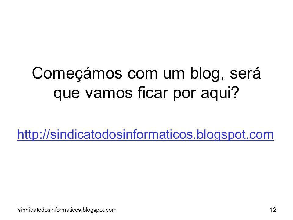 sindicatodosinformaticos.blogspot.com12 Começámos com um blog, será que vamos ficar por aqui? http://sindicatodosinformaticos.blogspot.com