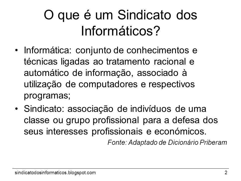 sindicatodosinformaticos.blogspot.com2 O que é um Sindicato dos Informáticos? Informática: conjunto de conhecimentos e técnicas ligadas ao tratamento