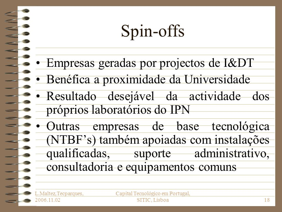 L.Maltez,Tecparques, 2006.11.02 Capital Tecnológico em Portugal, SITIC, Lisboa18 Spin-offs Empresas geradas por projectos de I&DT Benéfica a proximida