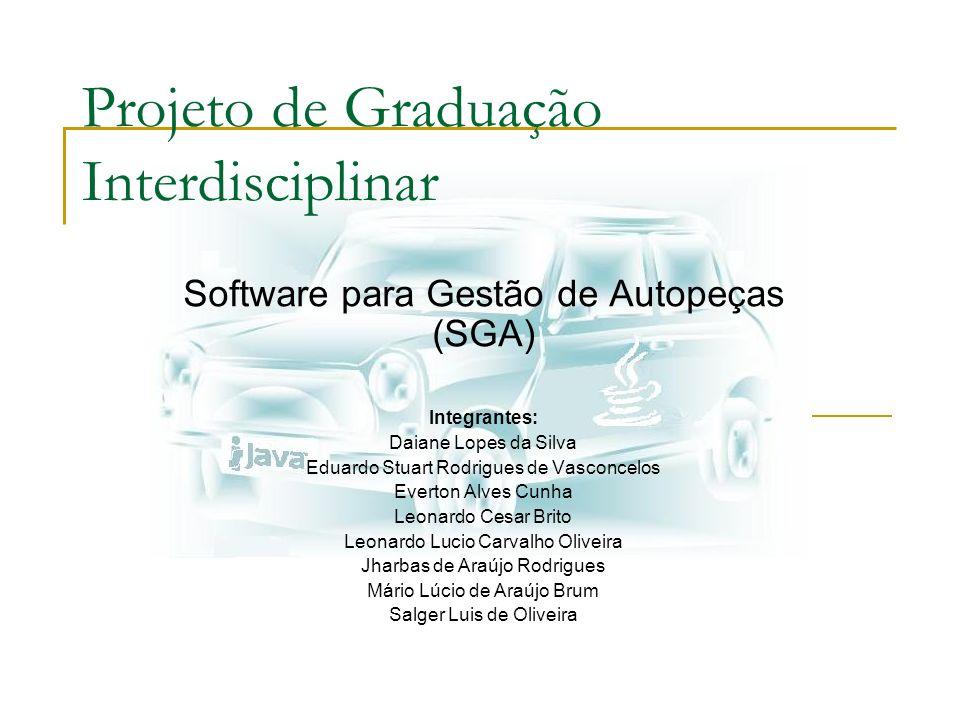 Projeto de Graduação Interdisciplinar Software para Gestão de Autopeças (SGA) Integrantes: Daiane Lopes da Silva Eduardo Stuart Rodrigues de Vasconcel