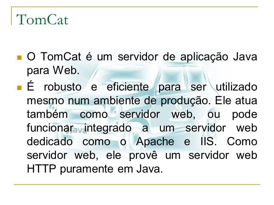 TomCat O TomCat é um servidor de aplicação Java para Web. É robusto e eficiente para ser utilizado mesmo num ambiente de produção. Ele atua também com