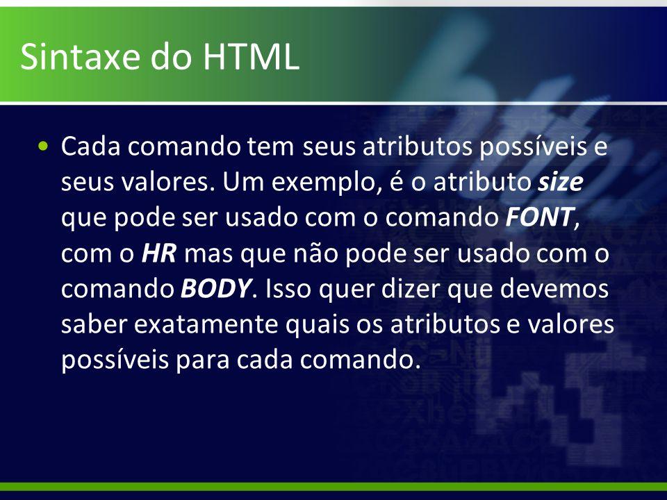 Sintaxe do HTML Cada comando tem seus atributos possíveis e seus valores. Um exemplo, é o atributo size que pode ser usado com o comando FONT, com o H