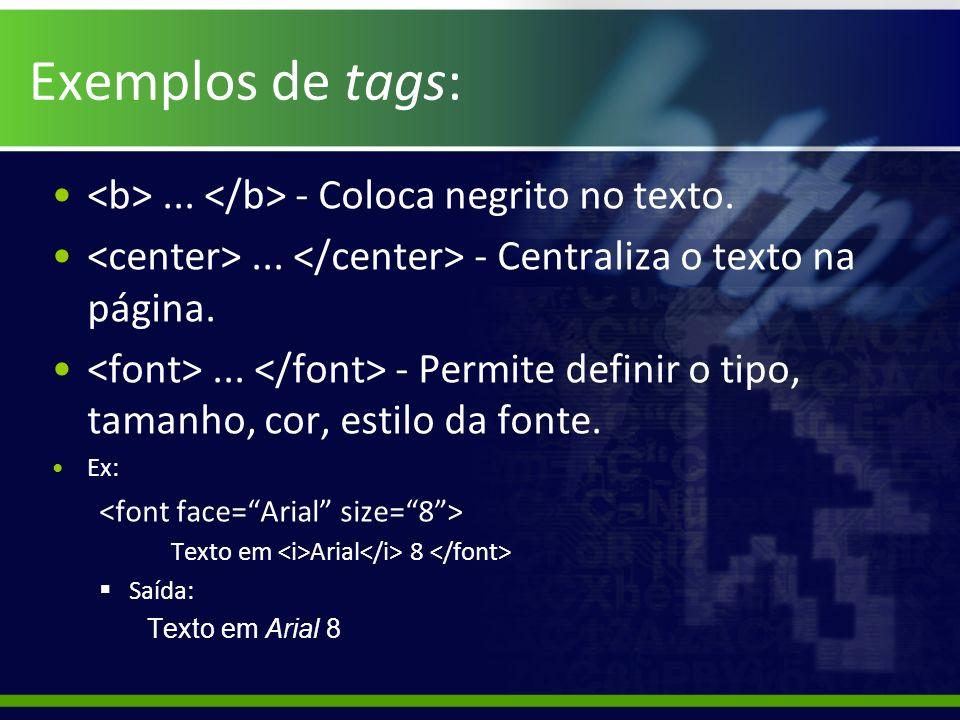 Exemplos de tags:... - Coloca negrito no texto.... - Centraliza o texto na página.... - Permite definir o tipo, tamanho, cor, estilo da fonte. Ex: Tex