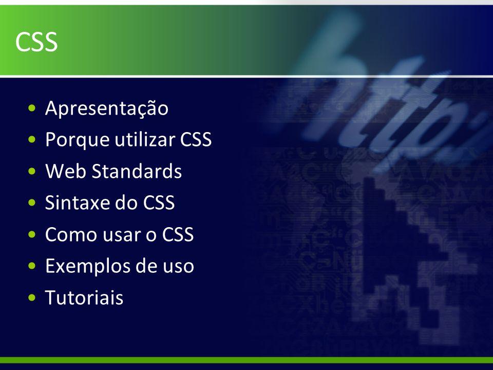 CSS Apresentação Porque utilizar CSS Web Standards Sintaxe do CSS Como usar o CSS Exemplos de uso Tutoriais