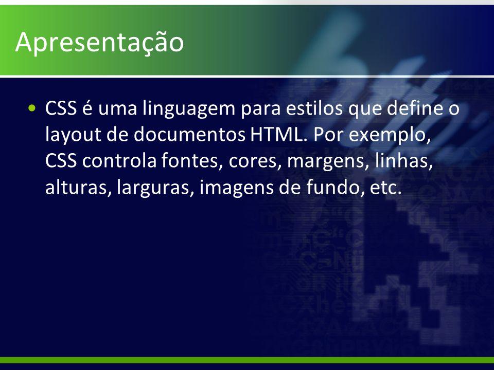 Apresentação CSS é uma linguagem para estilos que define o layout de documentos HTML. Por exemplo, CSS controla fontes, cores, margens, linhas, altura
