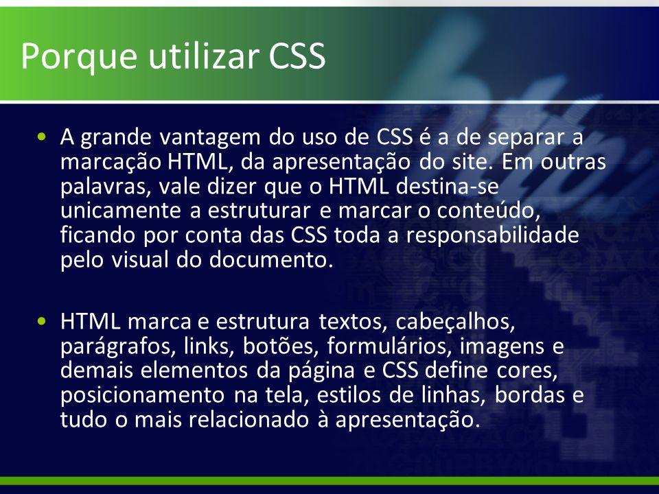 Porque utilizar CSS A grande vantagem do uso de CSS é a de separar a marcação HTML, da apresentação do site. Em outras palavras, vale dizer que o HTML