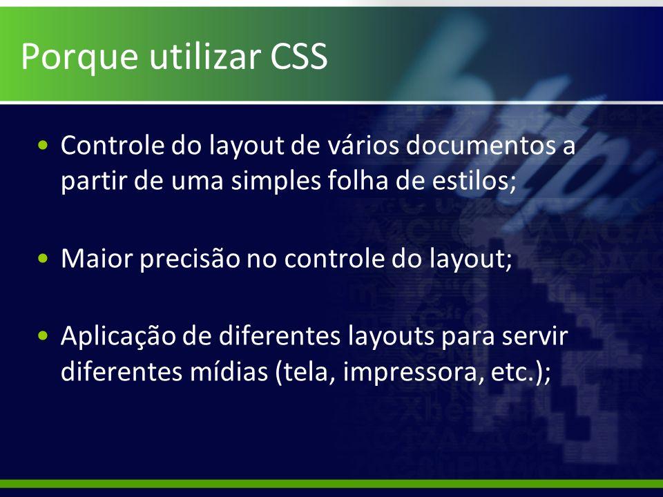 Porque utilizar CSS Controle do layout de vários documentos a partir de uma simples folha de estilos; Maior precisão no controle do layout; Aplicação