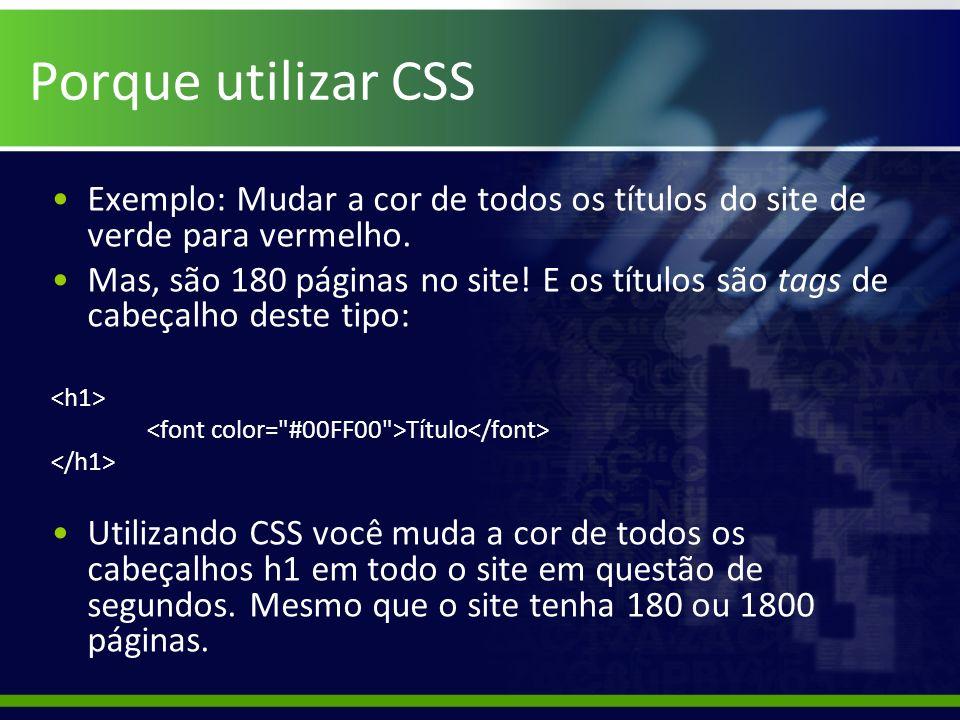 Porque utilizar CSS Exemplo: Mudar a cor de todos os títulos do site de verde para vermelho. Mas, são 180 páginas no site! E os títulos são tags de ca