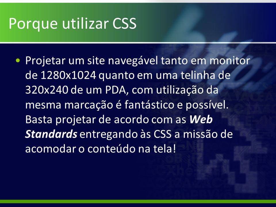 Porque utilizar CSS Projetar um site navegável tanto em monitor de 1280x1024 quanto em uma telinha de 320x240 de um PDA, com utilização da mesma marca