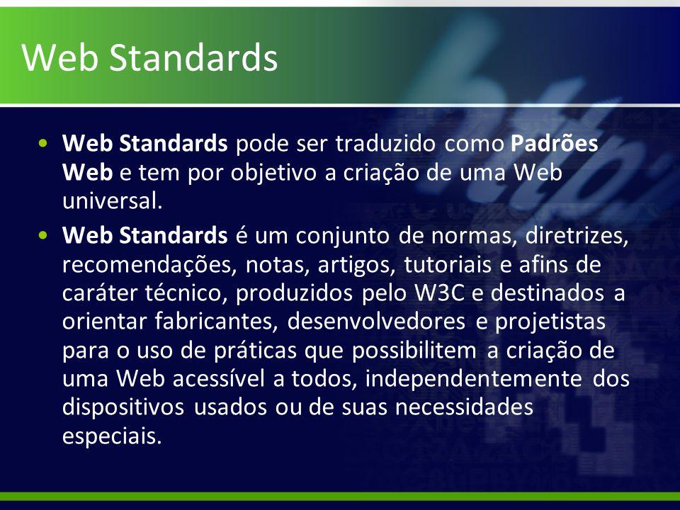 Web Standards Web Standards pode ser traduzido como Padrões Web e tem por objetivo a criação de uma Web universal. Web Standards é um conjunto de norm