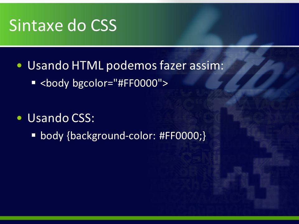Sintaxe do CSS Usando HTML podemos fazer assim: Usando CSS: body {background-color: #FF0000;}