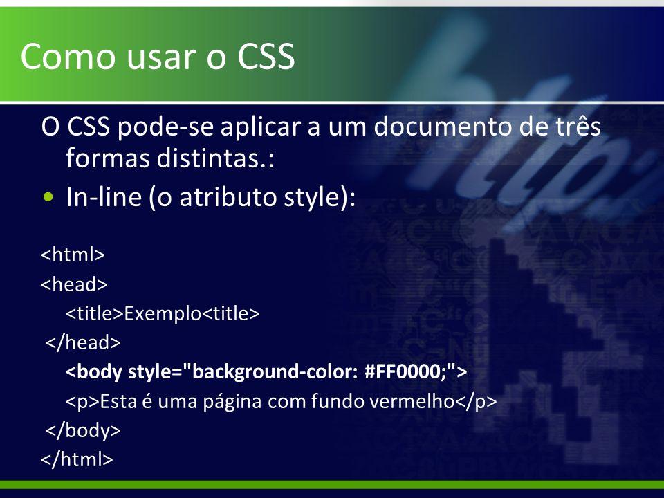 Como usar o CSS O CSS pode-se aplicar a um documento de três formas distintas.: In-line (o atributo style): Exemplo Esta é uma página com fundo vermel