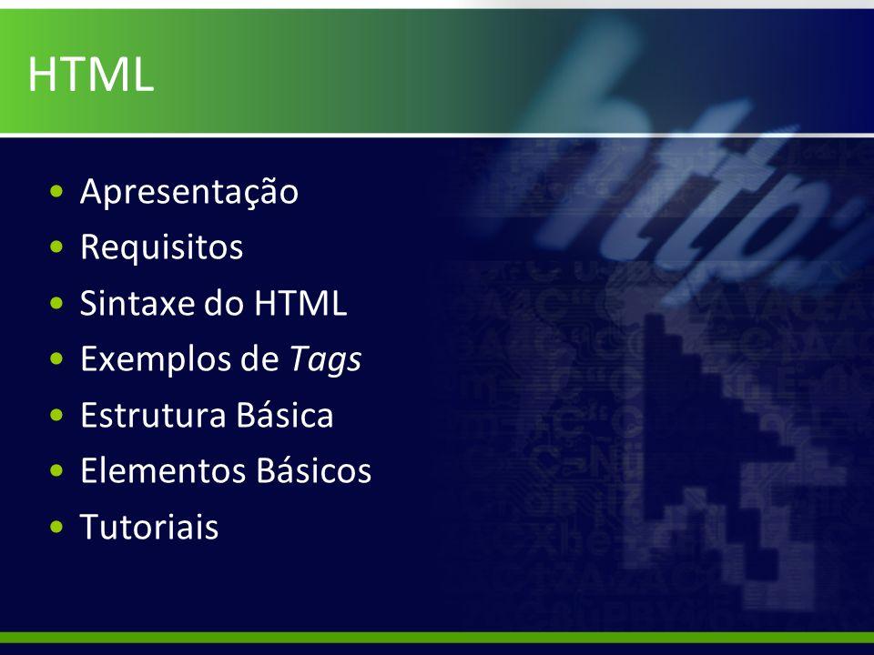 HTML Apresentação Requisitos Sintaxe do HTML Exemplos de Tags Estrutura Básica Elementos Básicos Tutoriais