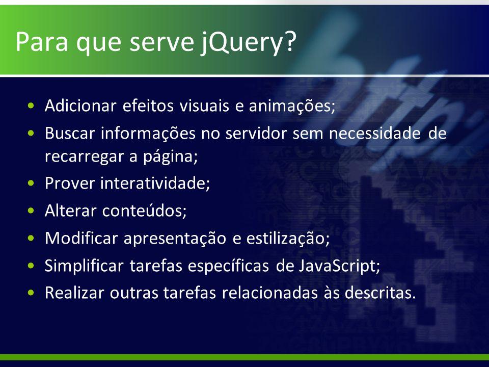 Para que serve jQuery? Adicionar efeitos visuais e animações; Buscar informações no servidor sem necessidade de recarregar a página; Prover interativi
