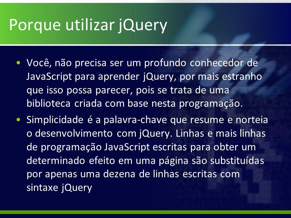 Porque utilizar jQuery Você, não precisa ser um profundo conhecedor de JavaScript para aprender jQuery, por mais estranho que isso possa parecer, pois