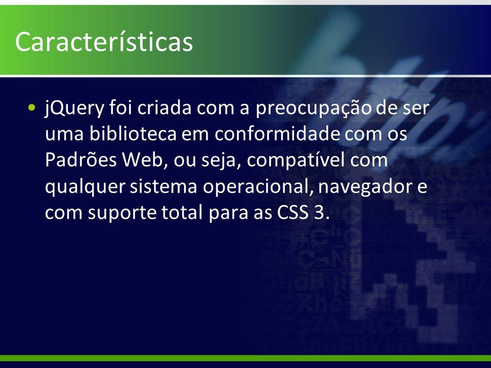 Características jQuery foi criada com a preocupação de ser uma biblioteca em conformidade com os Padrões Web, ou seja, compatível com qualquer sistema