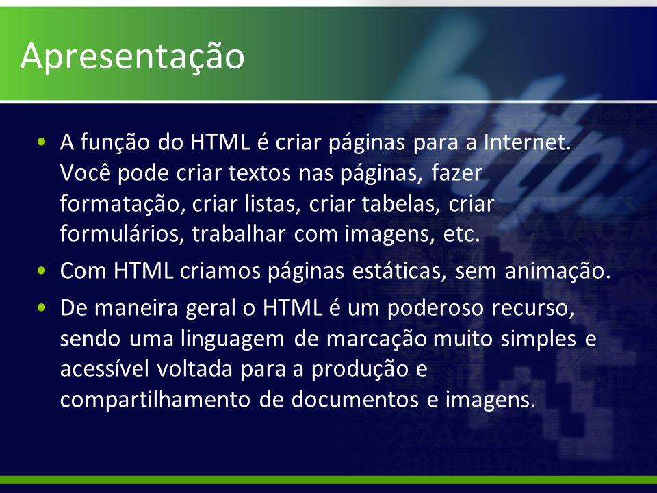Apresentação A função do HTML é criar páginas para a Internet. Você pode criar textos nas páginas, fazer formatação, criar listas, criar tabelas, cria