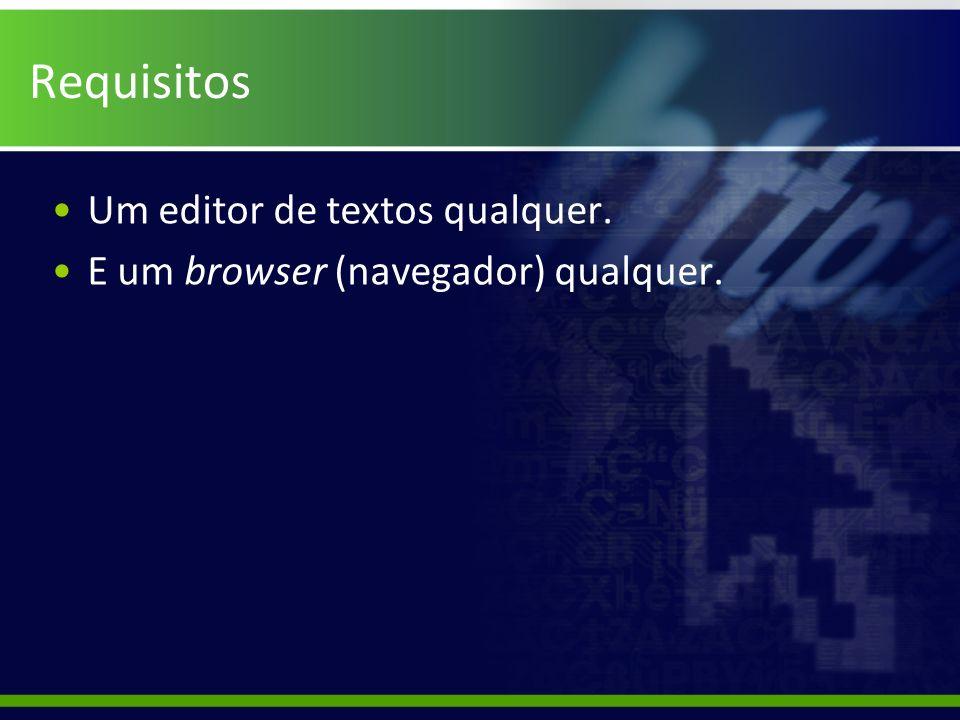 Requisitos Um editor de textos qualquer. E um browser (navegador) qualquer.