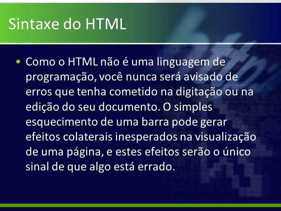 Sintaxe do HTML Como o HTML não é uma linguagem de programação, você nunca será avisado de erros que tenha cometido na digitação ou na edição do seu d