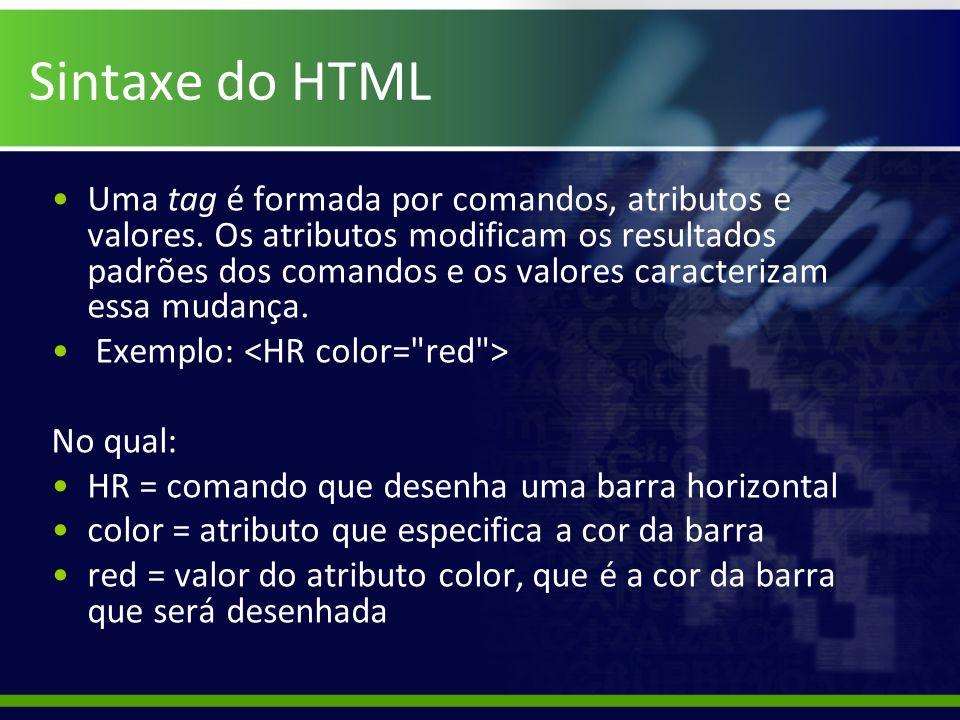 Sintaxe do HTML Uma tag é formada por comandos, atributos e valores. Os atributos modificam os resultados padrões dos comandos e os valores caracteriz