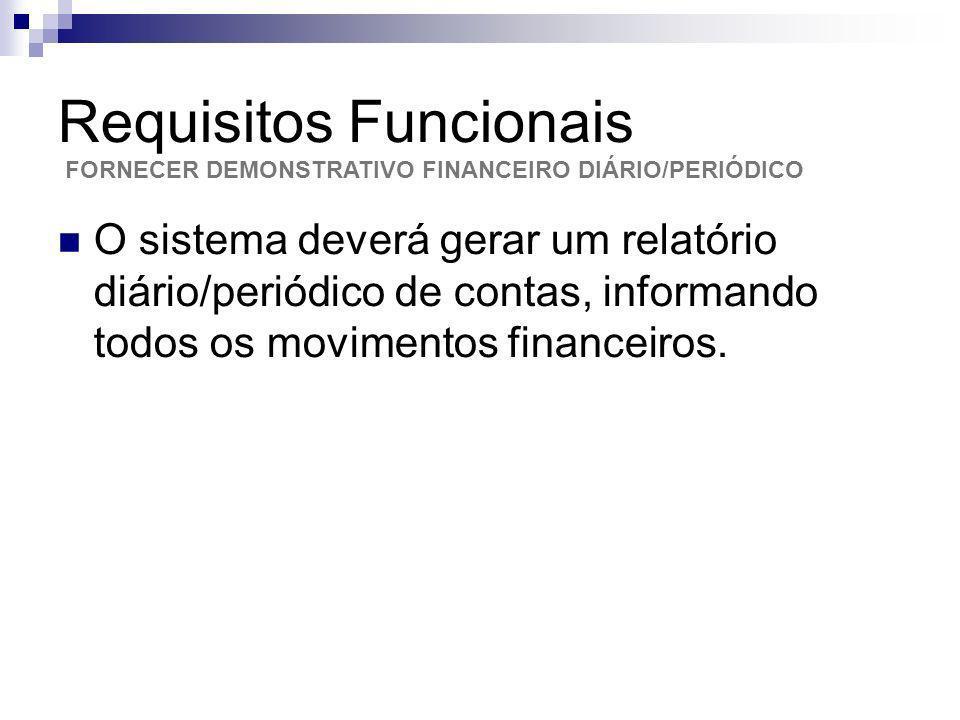 Requisitos Funcionais O sistema deverá gerar um relatório diário/periódico de contas, informando todos os movimentos financeiros. FORNECER DEMONSTRATI