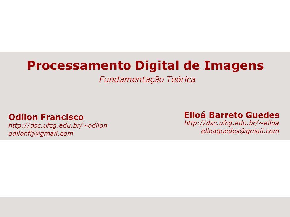 Processamento Digital de Imagens Fundamentação Teórica Elloá Barreto Guedes http://dsc.ufcg.edu.br/~elloa elloaguedes@gmail.com Odilon Francisco http: