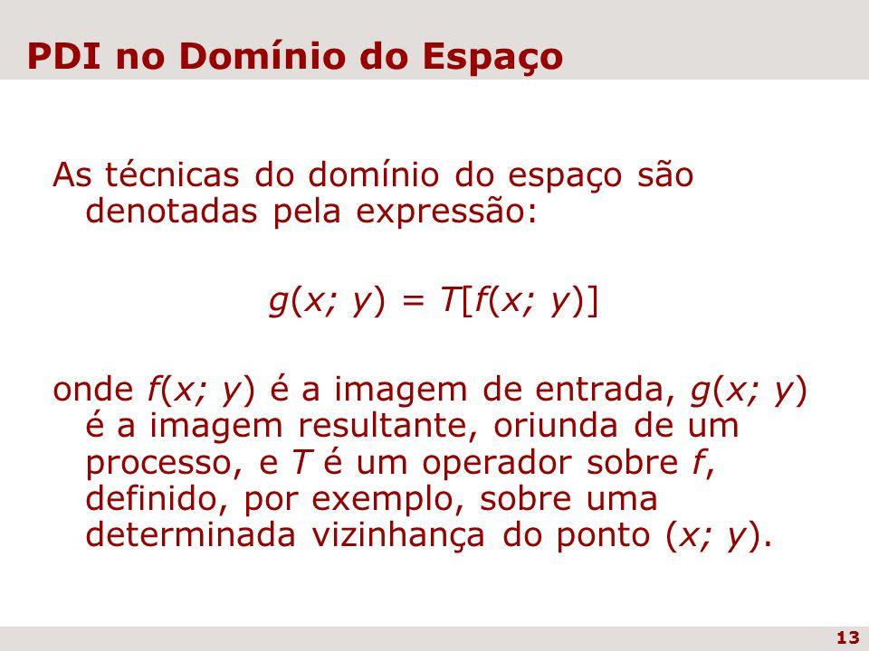 13 PDI no Domínio do Espaço As técnicas do domínio do espaço são denotadas pela expressão: g(x; y) = T[f(x; y)] onde f(x; y) é a imagem de entrada, g(