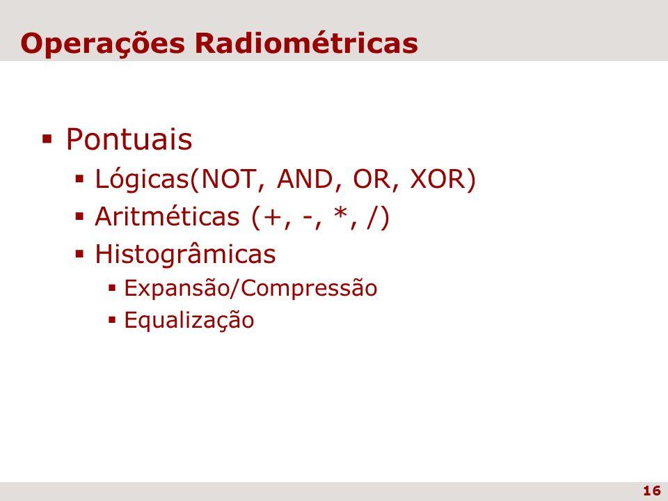 16 Operações Radiométricas Pontuais Lógicas(NOT, AND, OR, XOR) Aritméticas (+, -, *, /) Histogrâmicas Expansão/Compressão Equalização