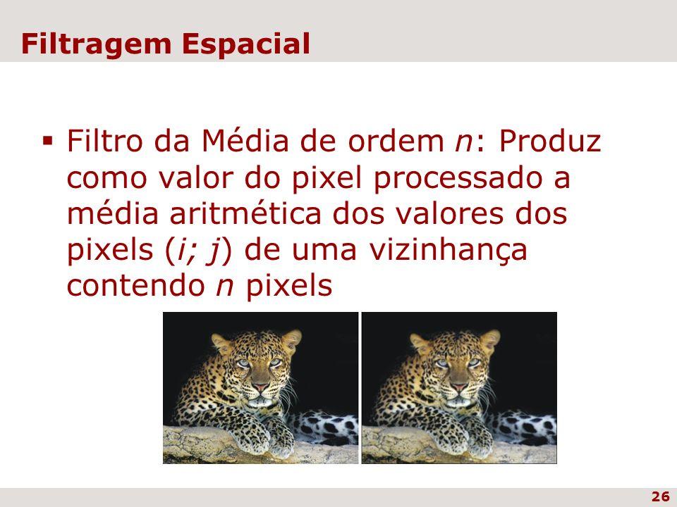 26 Filtragem Espacial Filtro da Média de ordem n: Produz como valor do pixel processado a média aritmética dos valores dos pixels (i; j) de uma vizinh