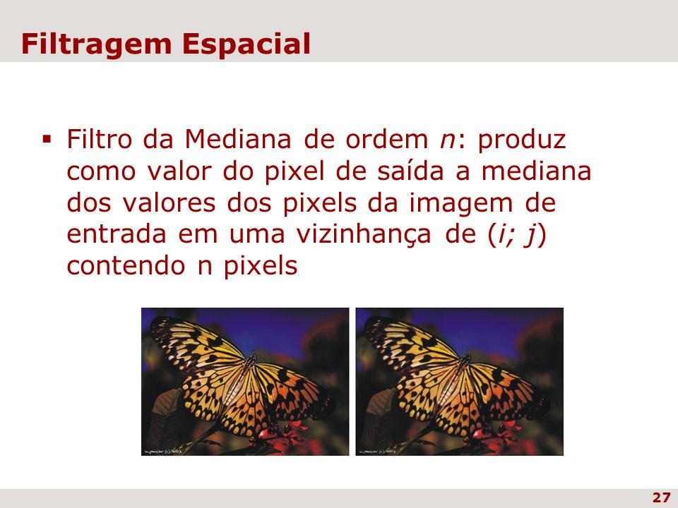 27 Filtragem Espacial Filtro da Mediana de ordem n: produz como valor do pixel de saída a mediana dos valores dos pixels da imagem de entrada em uma v