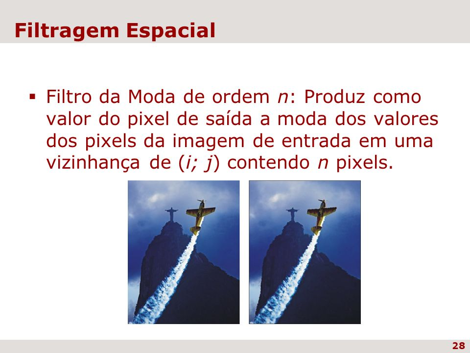 28 Filtragem Espacial Filtro da Moda de ordem n: Produz como valor do pixel de saída a moda dos valores dos pixels da imagem de entrada em uma vizinha