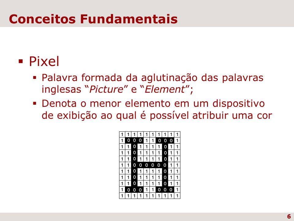 6 Conceitos Fundamentais Pixel Palavra formada da aglutinação das palavras inglesas Picture e Element; Denota o menor elemento em um dispositivo de ex